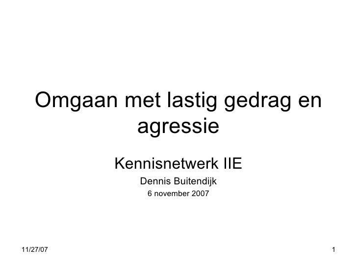 Omgaan met lastig gedrag en agressie Kennisnetwerk IIE Dennis Buitendijk 6 november 2007