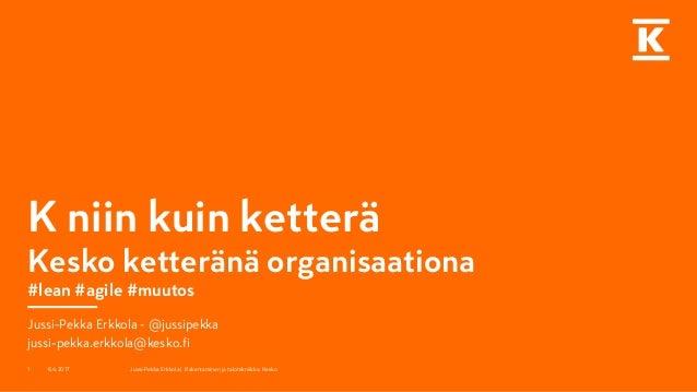 K niin kuin ketterä Kesko ketteränä organisaationa #lean #agile #muutos Jussi-Pekka Erkkola - @jussipekka jussi-pekka.erkk...