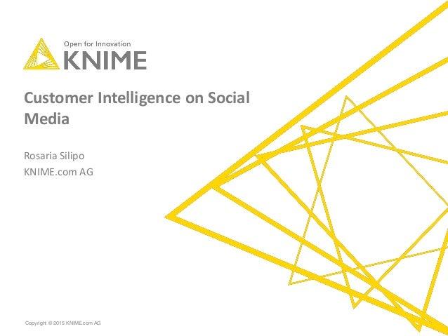 Copyright © 2015 KNIME.com AG Customer Intelligence on Social Media Rosaria Silipo KNIME.com AG