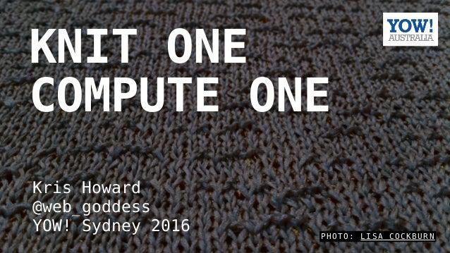 P H O T O : L I S A C O C K B U R N KNIT ONE COMPUTE ONE Kris Howard @web_goddess YOW! Sydney 2016