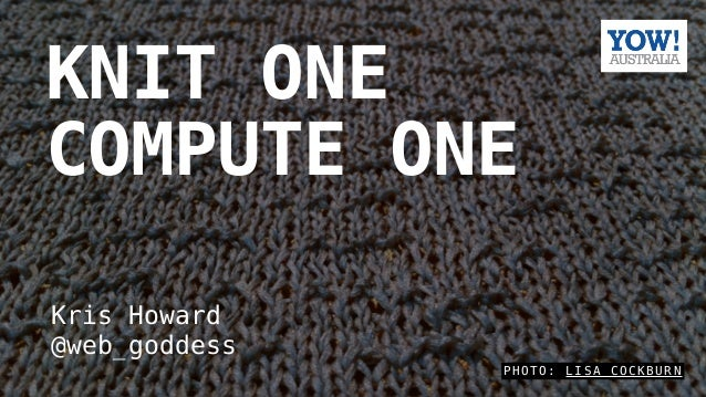P H O T O : L I S A C O C K B U R N KNIT ONE COMPUTE ONE Kris Howard @web_goddess
