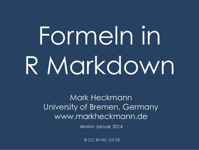 Formeln in R Markdown Mark Heckmann University of Bremen, Germany www.markheckmann.de Version Januar, 2014 © CC BY-NC 2.0 ...