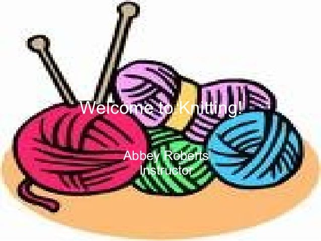 Welcome to Knitting! Abbey Roberts Instructor