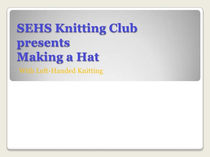 SEHS Knitting ClubpresentsMaking a Hat<br />With Left-Handed Knitting<br />