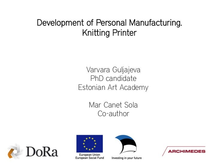 Development of Personal Manufacturing.          Knitting Printer            Varvara Guljajeva              PhD candidate  ...