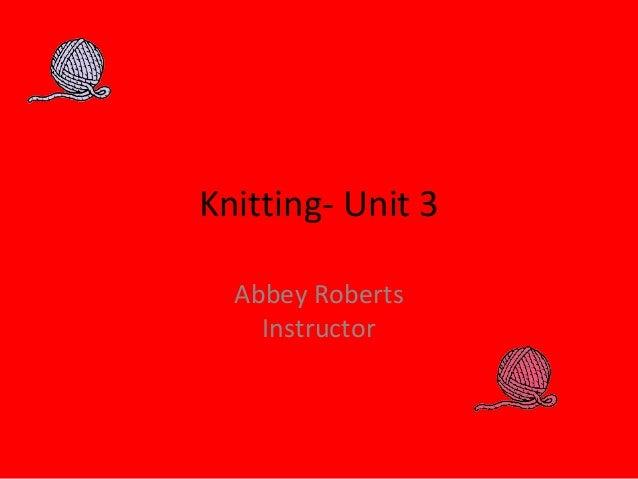 Knitting- Unit 3 Abbey Roberts Instructor