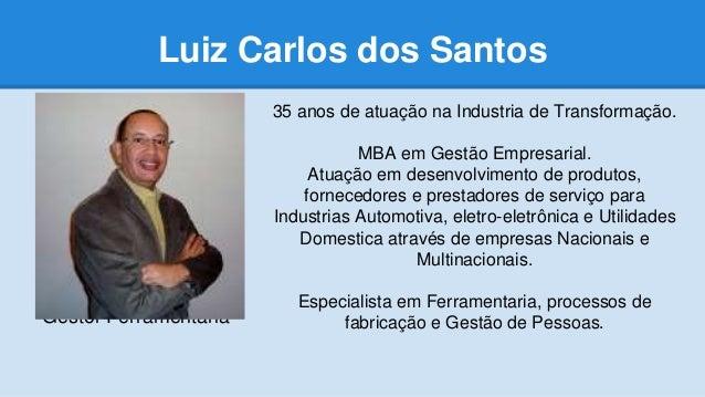 Luiz Carlos dos Santos Gestor Ferramentaria 35 anos de atuação na Industria de Transformação. MBA em Gestão Empresarial. A...