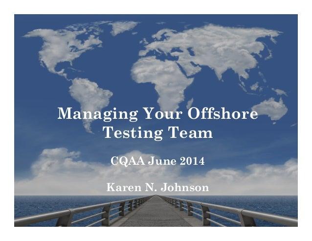 Managing Your Offshore Testing Team CQAA June 2014 Karen N. Johnson