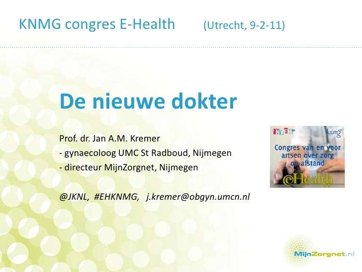 KNMG congres E-Health (Utrecht, 9-2-11)<br />De nieuwe dokter<br />Prof. dr. Jan A.M. Kremer<br />- gynaecoloog UMC St Ra...