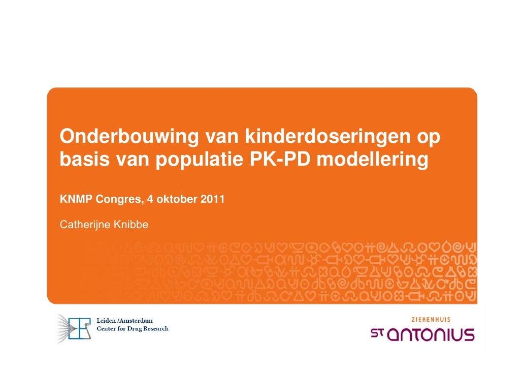 Onderbouwing van kinderdoseringen opbasis van populatie PK-PD modelleringKNMP Congres, 4 oktober 2011Catherijne Knibbe