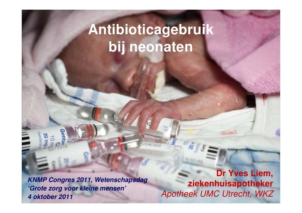 Antibioticagebruik                  bij neonaten                                                Dr Yves Liem,KNMP Congres ...
