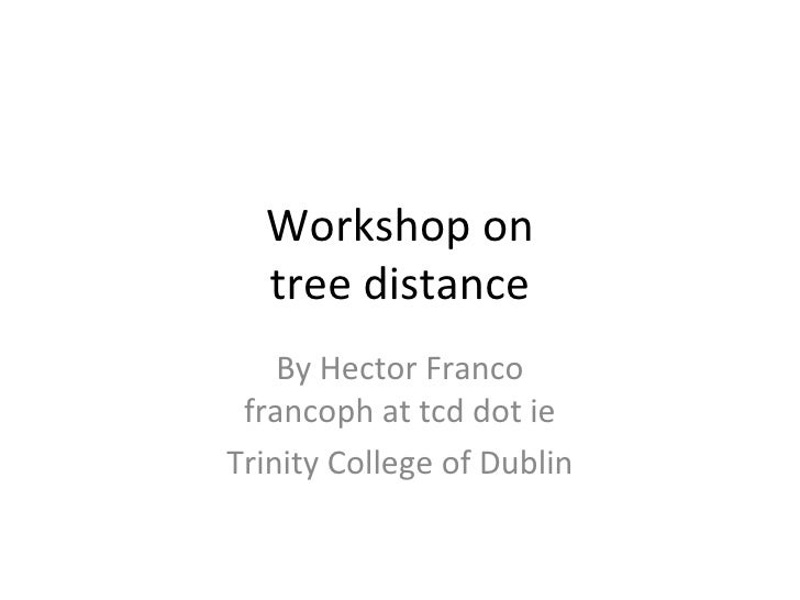 Workshop on tree distance By Hector Franco francoph at tcd dot ie Trinity College of Dublin