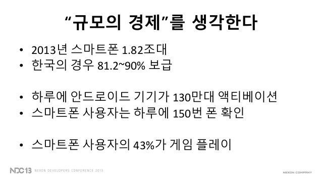 """""""규모의 경제""""를 생각한다• 2013년 스마트폰 1.82조대• 한국의 경우 81.2~90% 보급• 하루에 안드로이드 기기가 130만대 액티베이션• 스마트폰 사용자는 하루에 150번 폰 확인• 스마트폰 사용자의 43%가 ..."""