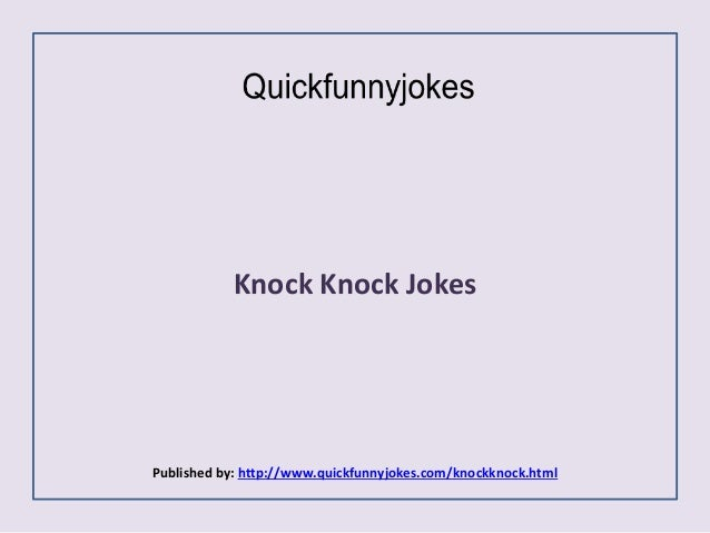 Knock Knock Jokes Published by: http://www.quickfunnyjokes.com/knockknock.html