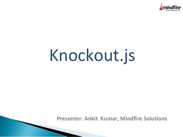 Knockout.js Presenter: Ankit Kumar, Mindfire Solutions
