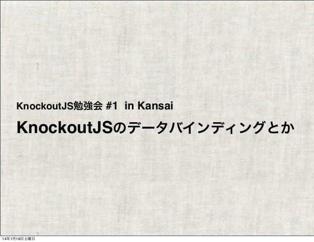 KnockoutJS勉強会 #1 in Kansai  KnockoutJSのデータバインディングとか  14年1月18日土曜日