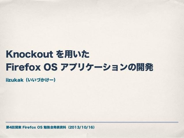 Knockout を用いた Firefox OS アプリケーションの開発 iizukak(いいづかけー)  第4回関東 Firefox OS 勉強会発表資料(2013/10/16)