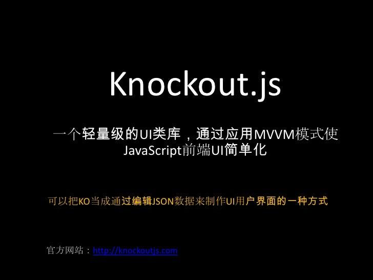Knockout.js 一个轻量级的UI类库,通过应用MVVM模式使      JavaScript前端UI简单化可以把KO当成通过编辑JSON数据来制作UI用户界面的一种方式官方网站:http://knockoutjs.com
