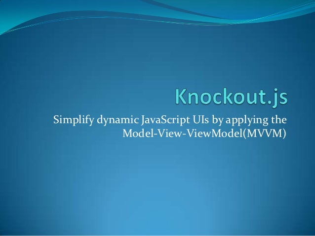 Simplify dynamic JavaScript UIs by applying the             Model-View-ViewModel(MVVM)