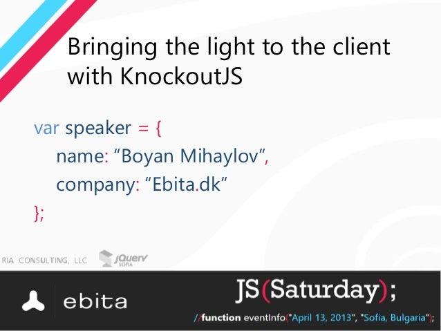 "Bringing the light to the client   with KnockoutJSvar speaker = {   name: ""Boyan Mihaylov"",   company: ""Ebita.dk""};"