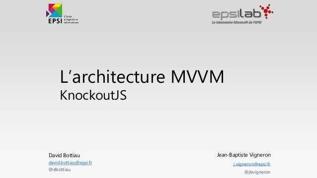 L'architecture MVVM KnockoutJS Jean-Baptiste Vigneron j.vigneron@epsi.fr @jbvigneron David Bottiau david.bottiau@epsi.fr @...