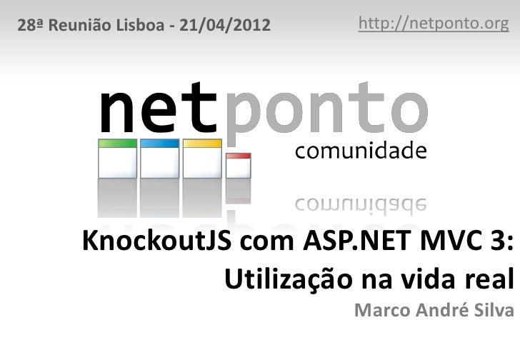 28ª Reunião Lisboa - 21/04/2012   http://netponto.org       KnockoutJS com ASP.NET MVC 3:                Utilização na vid...