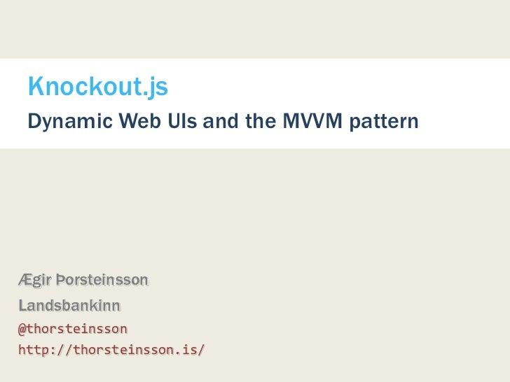 Knockout.js Dynamic Web UIs and the MVVM patternÆgir ÞorsteinssonLandsbankinn@thorsteinssonhttp://thorsteinsson.is/