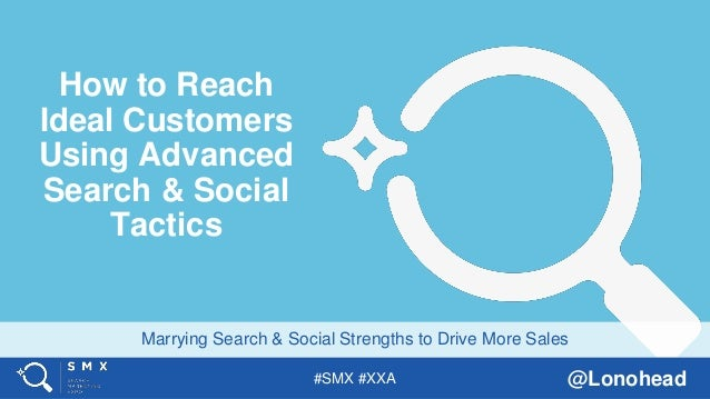 #SMX #XXA @Lonohead Marrying Search & Social Strengths to Drive More Sales How to Reach Ideal Customers Using Advanced Sea...