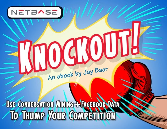 ok by Jay Baer                An eboUse Conversation Mining+Facebook Data To Thump Your Competition            1