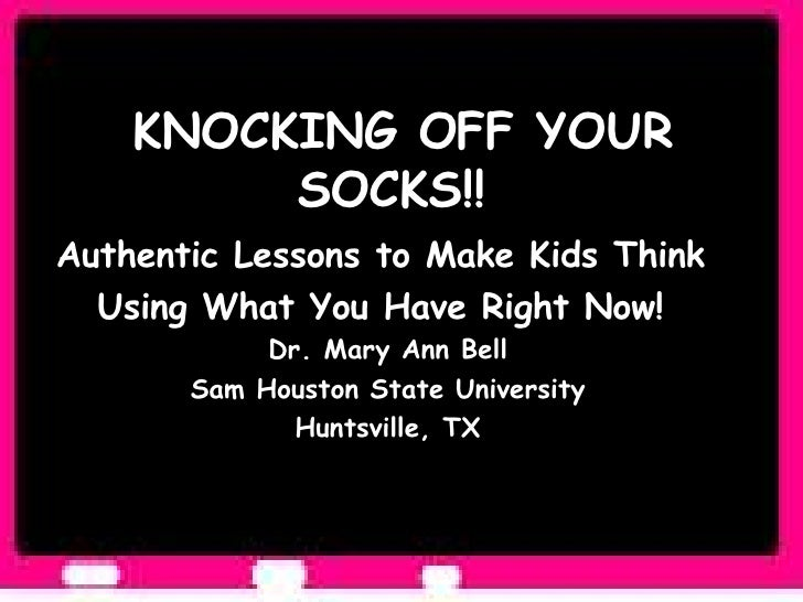 KNOCKING OFF YOUR SOCKS!!  Authentic Lessons to Make Kids Think  Using What You Have Right Now!  Dr. Mary Ann Bell Sam Hou...