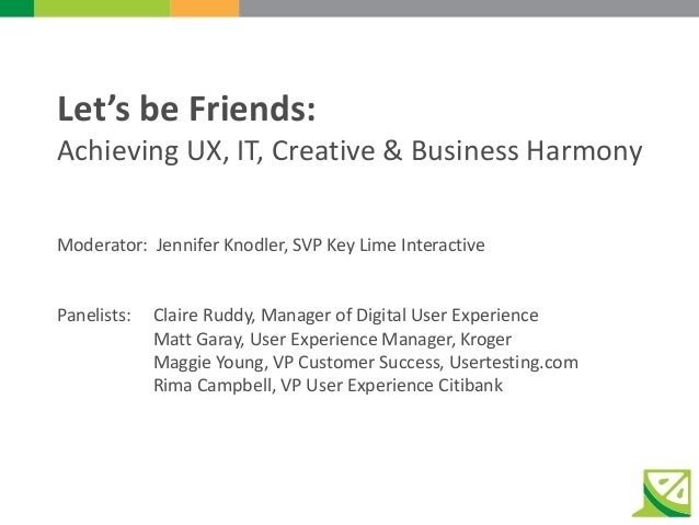 Let's be Friends: Achieving UX, IT, Creative & Business Harmony Moderator: Jennifer Knodler, SVP Key Lime Interactive Pane...