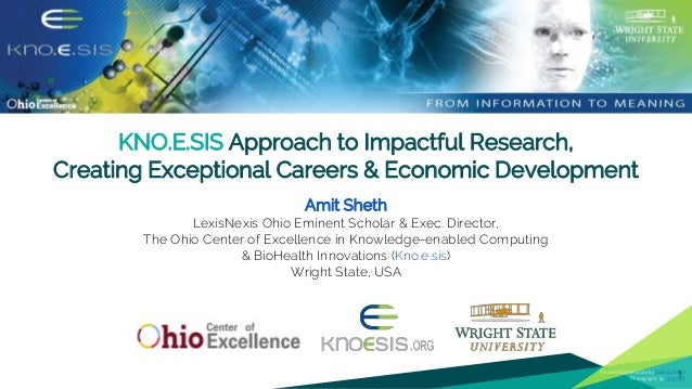 KNO.E.SIS Approach to Impactful Research, Creating Exceptional Careers & Economic Development Amit Sheth LexisNexis Ohio E...