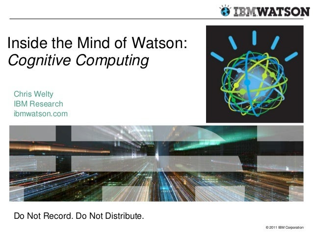 Inside the Mind of Watson:Cognitive ComputingChris WeltyIBM Researchibmwatson.comDo Not Record. Do Not Distribute.        ...