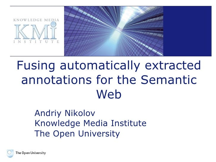 Fusing automatically extracted annotations for the Semantic Web Andriy Nikolov Knowledge Media Institute The Open University