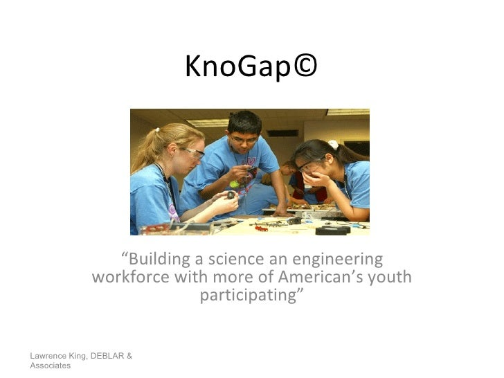 """KnoGap © """" Building a science an engineering workforce with more of American's youth participating"""" Lawrence King, DEBLAR ..."""