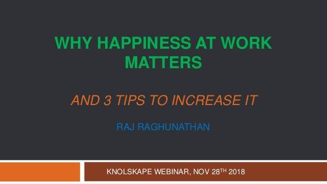 WHY HAPPINESS AT WORK MATTERS AND 3 TIPS TO INCREASE IT RAJ RAGHUNATHAN KNOLSKAPE WEBINAR, NOV 28TH 2018