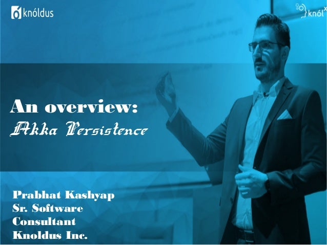 An overview: Akka Persistence Prabhat Kashyap Sr. Software Consultant Knoldus Inc.