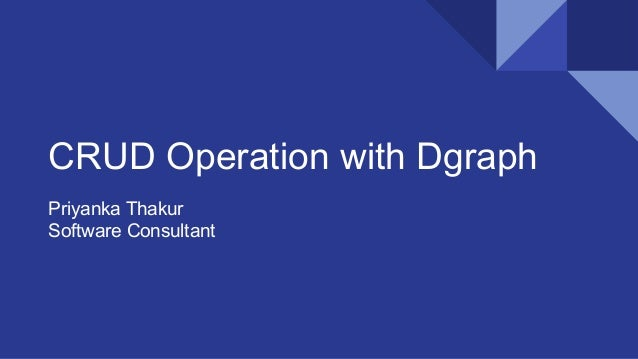 CRUD Operation with Dgraph Priyanka Thakur Software Consultant