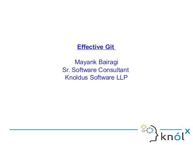 Effective Git Mayank Bairagi Sr. Software Consultant Knoldus Software LLP
