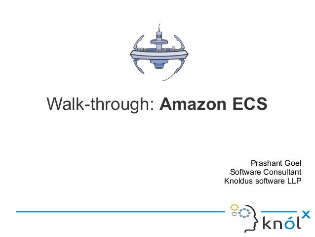 Walk-through: Amazon ECS Prashant Goel Software Consultant Knoldus software LLP