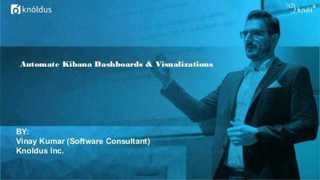Automate Kibana Dashboards & Visualizations BY: Vinay Kumar (Software Consultant) Knoldus Inc.