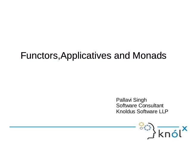 Functors,Applicatives and MonadsFunctors,Applicatives and Monads Pallavi Singh Software Consultant Knoldus Software LLP