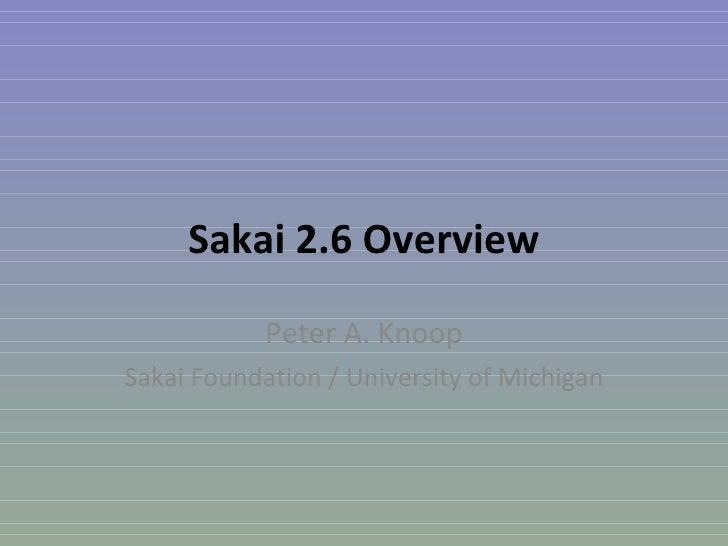 Sakai 2.6 Overview Peter A. Knoop Sakai Foundation / University of Michigan