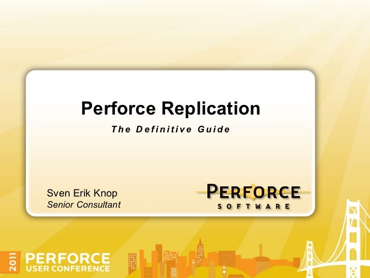 Perforce Replication              The Definitive GuideSven Erik KnopSenior Consultant