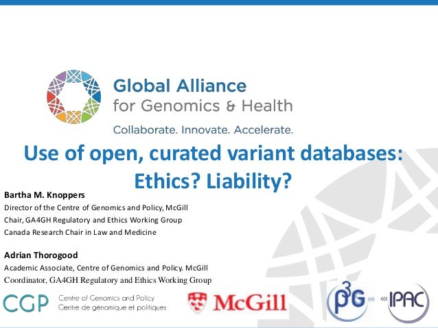 genomicsandhealth.org Bartha M. Knoppers Director of the Centre of Genomics and Policy, McGill Chair, GA4GH Regulatory and...