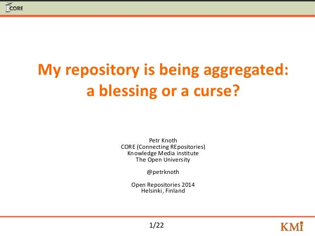 1/22 My repository is being aggregated: a blessing or a curse? Petr Knoth CORE (Connecting REpositories) Knowledge Media i...