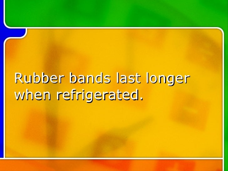 Rubber bands last longer  when refrigerated.
