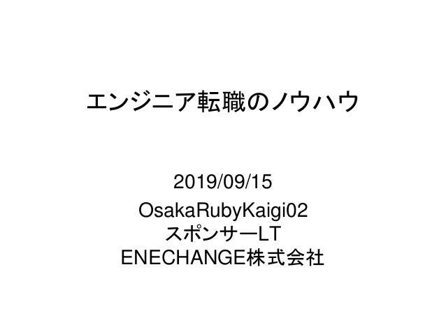 エンジニア転職のノウハウ 2019/09/15 OsakaRubyKaigi02 スポンサーLT ENECHANGE株式会社