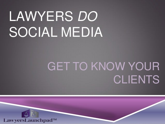 LAWYERS DO SOCIAL MEDIA GET TO KNOW YOUR CLIENTS