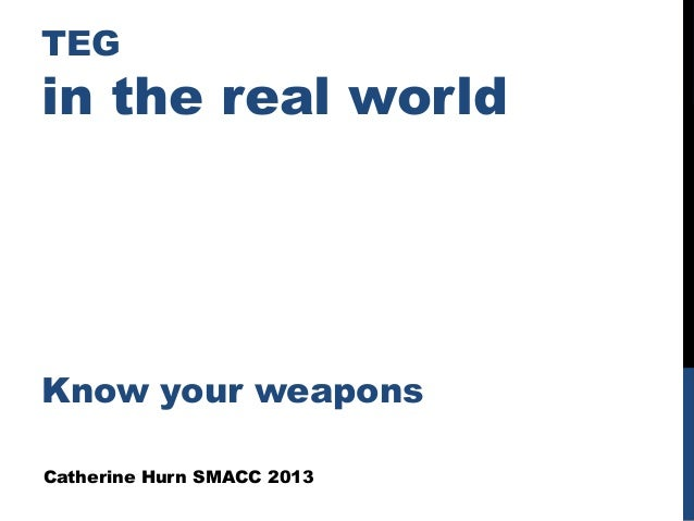 TEG in the real world Know your weapons Catherine Hurn SMACC 2013